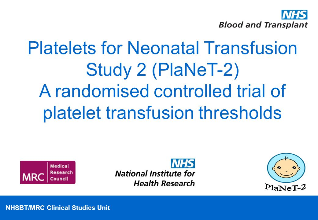 NHSBT/MRC Clinical Studies Unit Platelets for Neonatal Transfusion Study 2 (PlaNeT-2) A randomised controlled trial of platelet transfusion thresholds