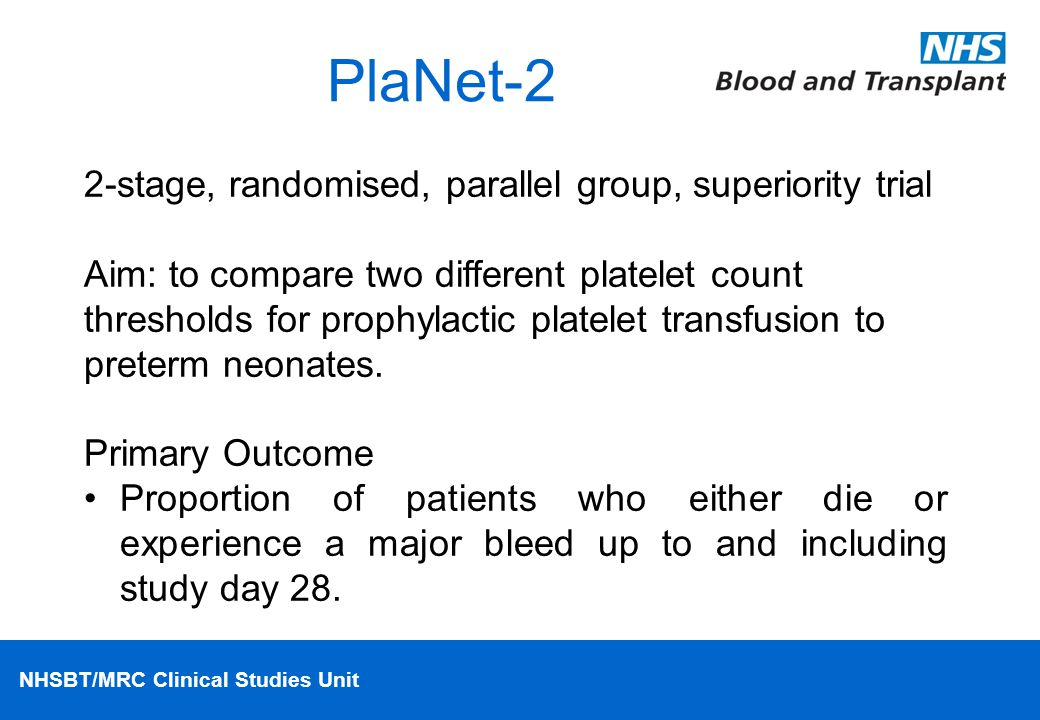 NHSBT/MRC Clinical Studies Unit PlaNet-2 2-stage, randomised, parallel group, superiority trial Aim: to compare two different platelet count threshold