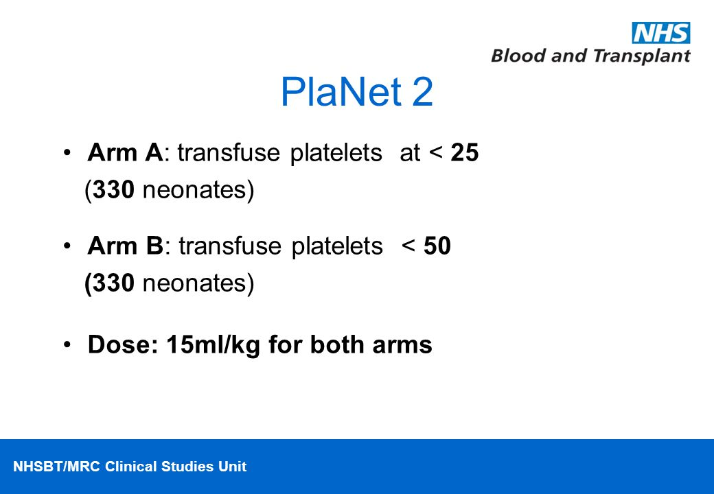 NHSBT/MRC Clinical Studies Unit PlaNet 2 Arm A: transfuse platelets at < 25 (330 neonates) Arm B: transfuse platelets < 50 (330 neonates) Dose: 15ml/kg for both arms