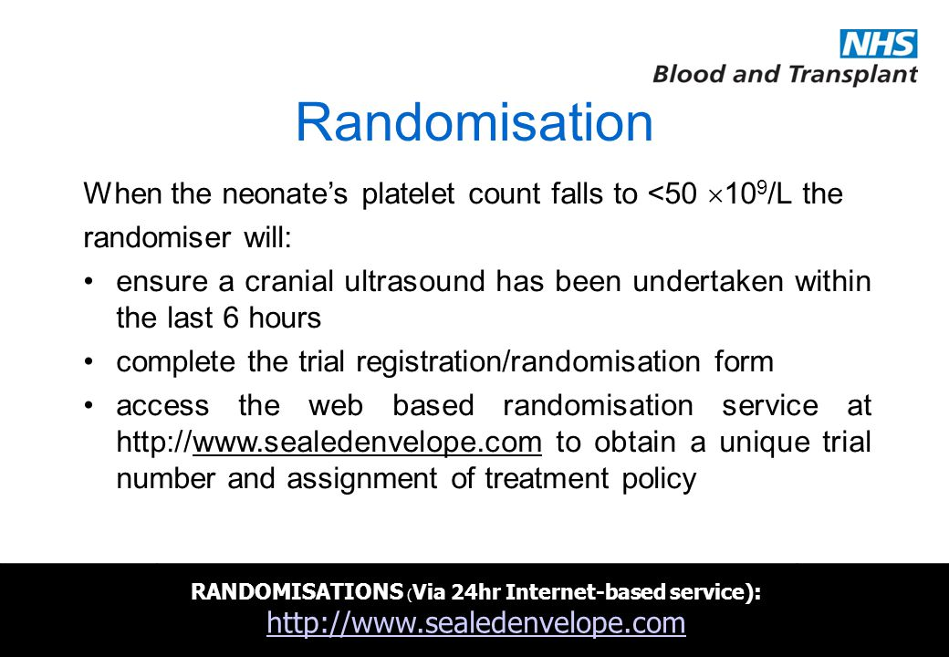 NHSBT/MRC Clinical Studies Unit Randomisation When the neonate's platelet count falls to <50  10 9 /L the randomiser will: ensure a cranial ultrasound has been undertaken within the last 6 hours complete the trial registration/randomisation form access the web based randomisation service at http://www.sealedenvelope.com to obtain a unique trial number and assignment of treatment policy RANDOMISATIONS ( Via 24hr Internet-based service) : http://www.sealedenvelope.com