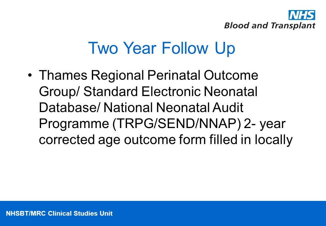 NHSBT/MRC Clinical Studies Unit Two Year Follow Up Thames Regional Perinatal Outcome Group/ Standard Electronic Neonatal Database/ National Neonatal Audit Programme (TRPG/SEND/NNAP) 2- year corrected age outcome form filled in locally
