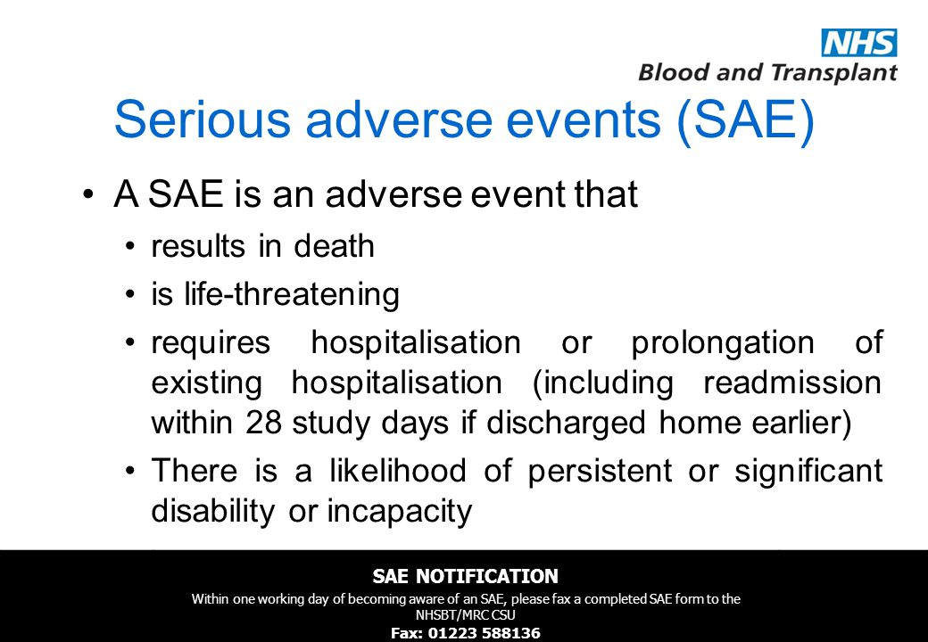 NHSBT/MRC Clinical Studies Unit Serious adverse events (SAE) A SAE is an adverse event that results in death is life-threatening requires hospitalisation or prolongation of existing hospitalisation (including readmission within 28 study days if discharged home earlier) There is a likelihood of persistent or significant disability or incapacity SAE NOTIFICATION Within one working day of becoming aware of an SAE, please fax a completed SAE form to the NHSBT/MRC CSU Fax: 01223 588136