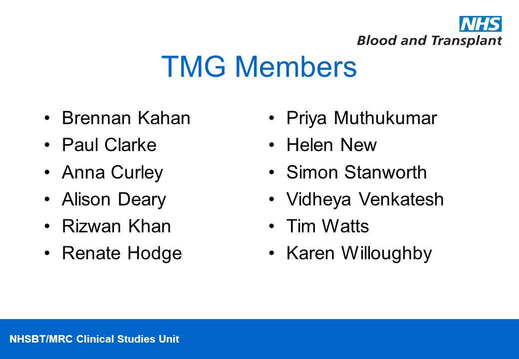 NHSBT/MRC Clinical Studies Unit TMG Members Brennan Kahan Paul Clarke Anna Curley Alison Deary Rizwan Khan Renate Hodge Priya Muthukumar Helen New Sim