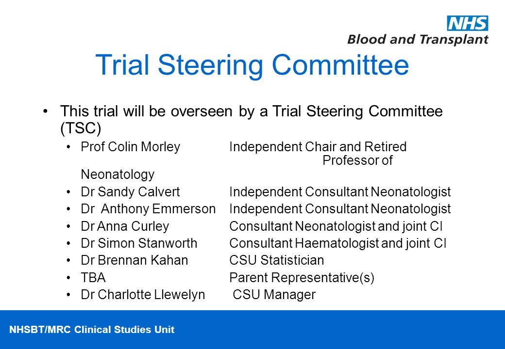 NHSBT/MRC Clinical Studies Unit Trial Steering Committee This trial will be overseen by a Trial Steering Committee (TSC) Prof Colin Morley Independent Chair and Retired Professor of Neonatology Dr Sandy CalvertIndependent Consultant Neonatologist Dr Anthony EmmersonIndependent Consultant Neonatologist Dr Anna CurleyConsultant Neonatologist and joint CI Dr Simon StanworthConsultant Haematologist and joint CI Dr Brennan KahanCSU Statistician TBAParent Representative(s) Dr Charlotte Llewelyn CSU Manager