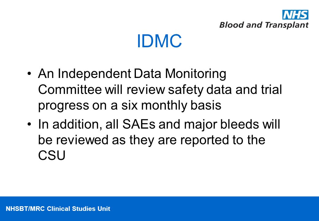 NHSBT/MRC Clinical Studies Unit IDMC An Independent Data Monitoring Committee will review safety data and trial progress on a six monthly basis In addition, all SAEs and major bleeds will be reviewed as they are reported to the CSU