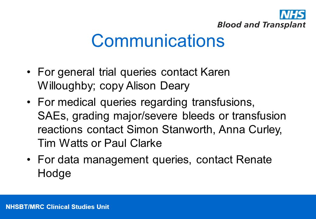 NHSBT/MRC Clinical Studies Unit Communications For general trial queries contact Karen Willoughby; copy Alison Deary For medical queries regarding transfusions, SAEs, grading major/severe bleeds or transfusion reactions contact Simon Stanworth, Anna Curley, Tim Watts or Paul Clarke For data management queries, contact Renate Hodge