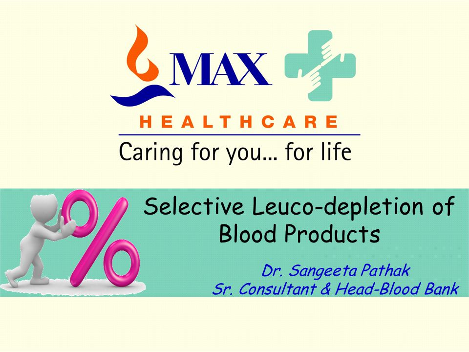 Selective Leuco-depletion of Blood Products Dr. Sangeeta Pathak Sr. Consultant & Head-Blood Bank