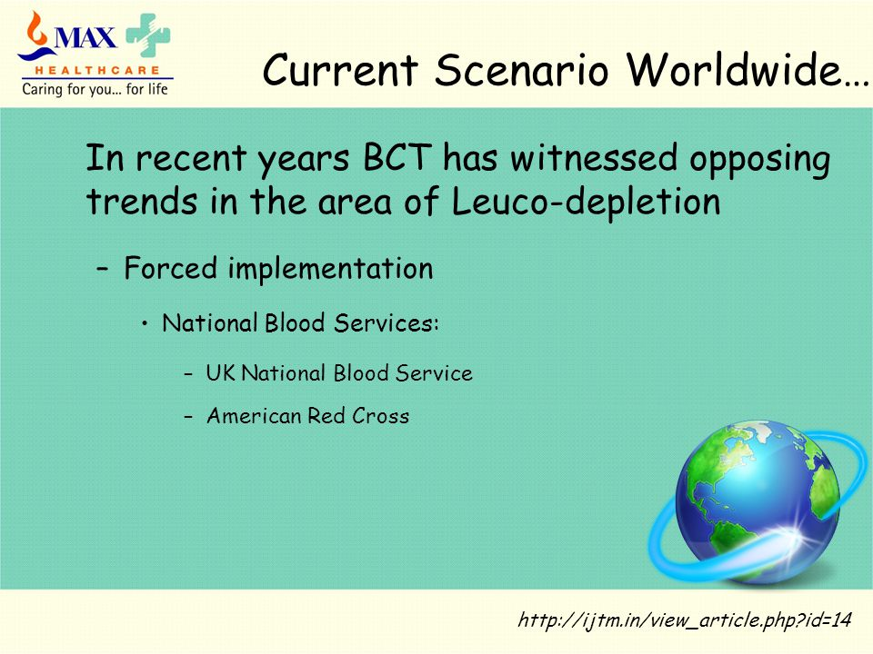 Current Scenario Worldwide… http://ijtm.in/view_article.php?id=14 In recent years BCT has witnessed opposing trends in the area of Leuco-depletion –Forced implementation National Blood Services: –UK National Blood Service –American Red Cross