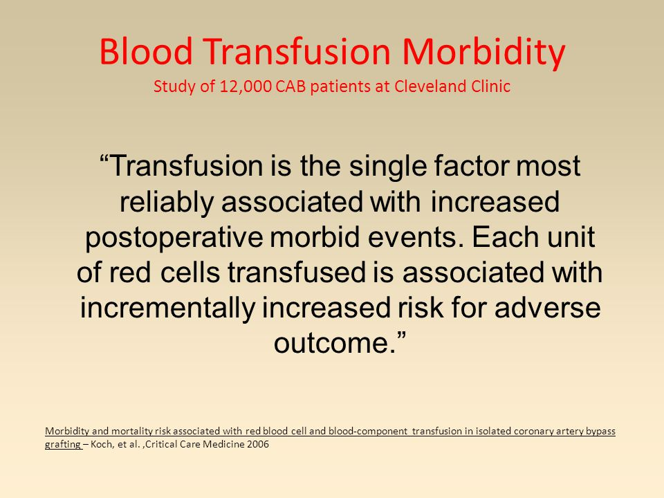 Blood Transfusion Morbidity Study of 12,000 CAB patients at Cleveland Clinic Morbidity and mortality risk associated with red blood cell and blood-component transfusion in isolated coronary artery bypass grafting – Koch, et al.,Critical Care Medicine 2006 Transfusion is the single factor most reliably associated with increased postoperative morbid events.