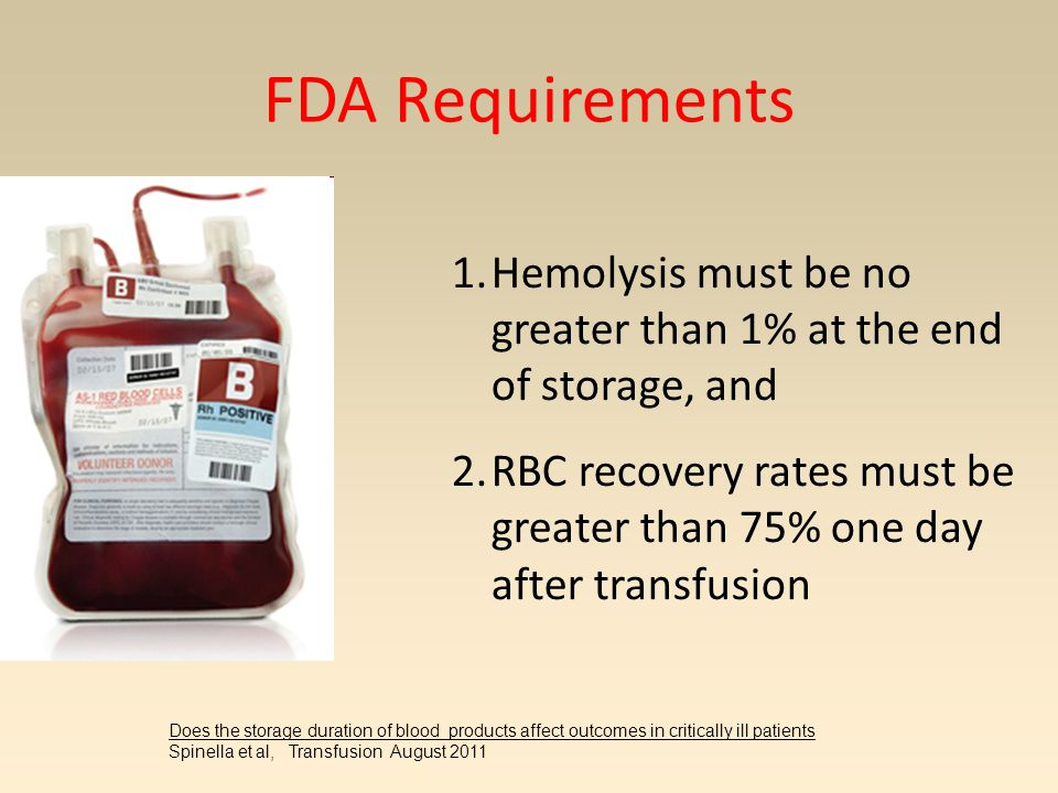 FDA Requirements 1.Hemolysis must be no greater than 1% at the end of storage, and 2.RBC recovery rates must be greater than 75% one day after transfusion Does the storage duration of blood products affect outcomes in critically ill patients Spinella et al, Transfusion August 2011