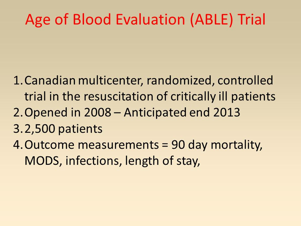Age of Blood Evaluation (ABLE) Trial 1.Canadian multicenter, randomized, controlled trial in the resuscitation of critically ill patients 2.Opened in 2008 – Anticipated end 2013 3.2,500 patients 4.Outcome measurements = 90 day mortality, MODS, infections, length of stay,