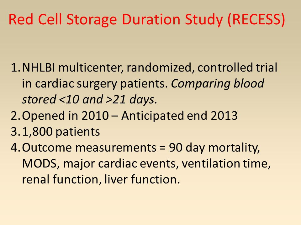 Red Cell Storage Duration Study (RECESS) 1.NHLBI multicenter, randomized, controlled trial in cardiac surgery patients.