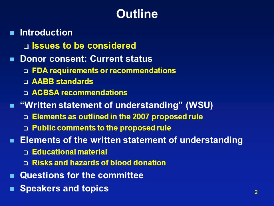 2 Outline Introduction  Issues to be considered Donor consent: Current status  FDA requirements or recommendations  AABB standards  ACBSA recommendations Written statement of understanding (WSU)  Elements as outlined in the 2007 proposed rule  Public comments to the proposed rule Elements of the written statement of understanding  Educational material  Risks and hazards of blood donation Questions for the committee Speakers and topics