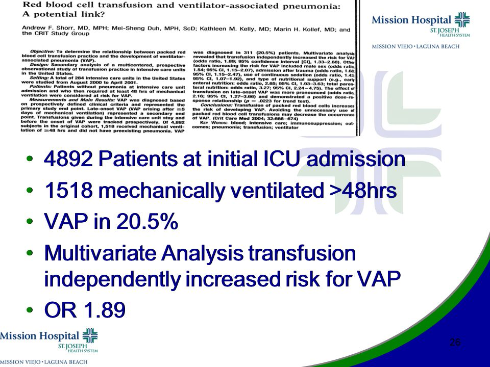 4892 Patients at initial ICU admission 1518 mechanically ventilated >48hrs VAP in 20.5% Multivariate Analysis transfusion independently increased risk for VAP OR 1.89 4892 Patients at initial ICU admission 1518 mechanically ventilated >48hrs VAP in 20.5% Multivariate Analysis transfusion independently increased risk for VAP OR 1.89 26
