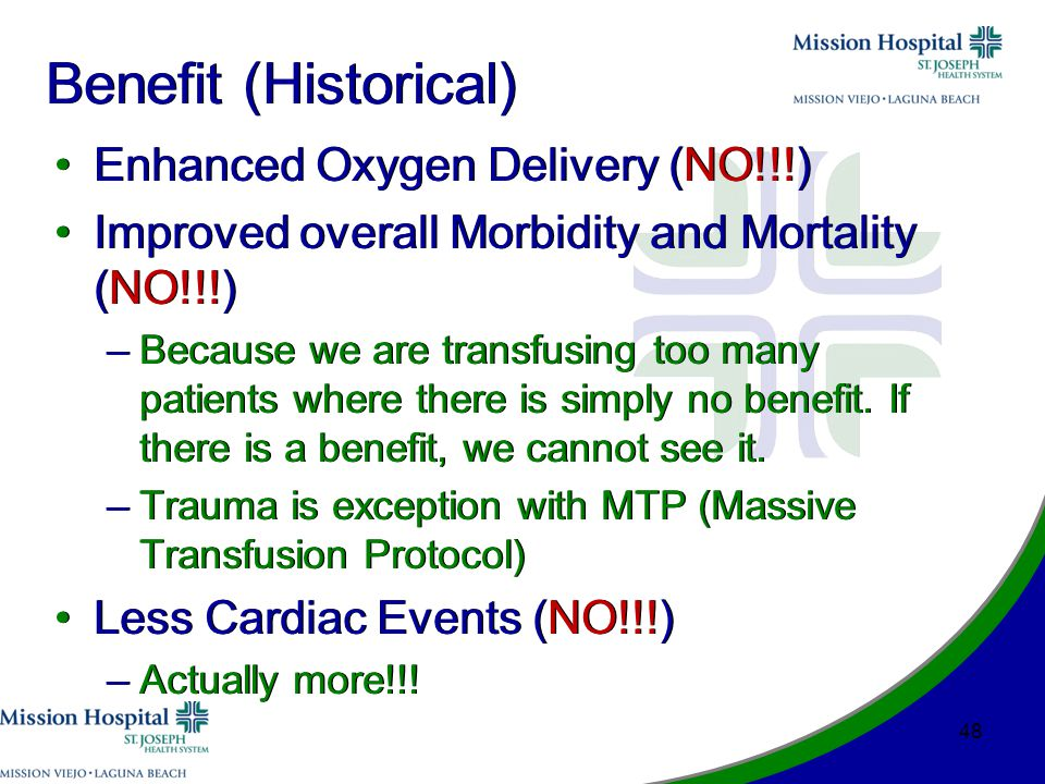 Benefit (Historical) Enhanced Oxygen Delivery (NO!!!) Improved overall Morbidity and Mortality (NO!!!) –Because we are transfusing too many patients where there is simply no benefit.