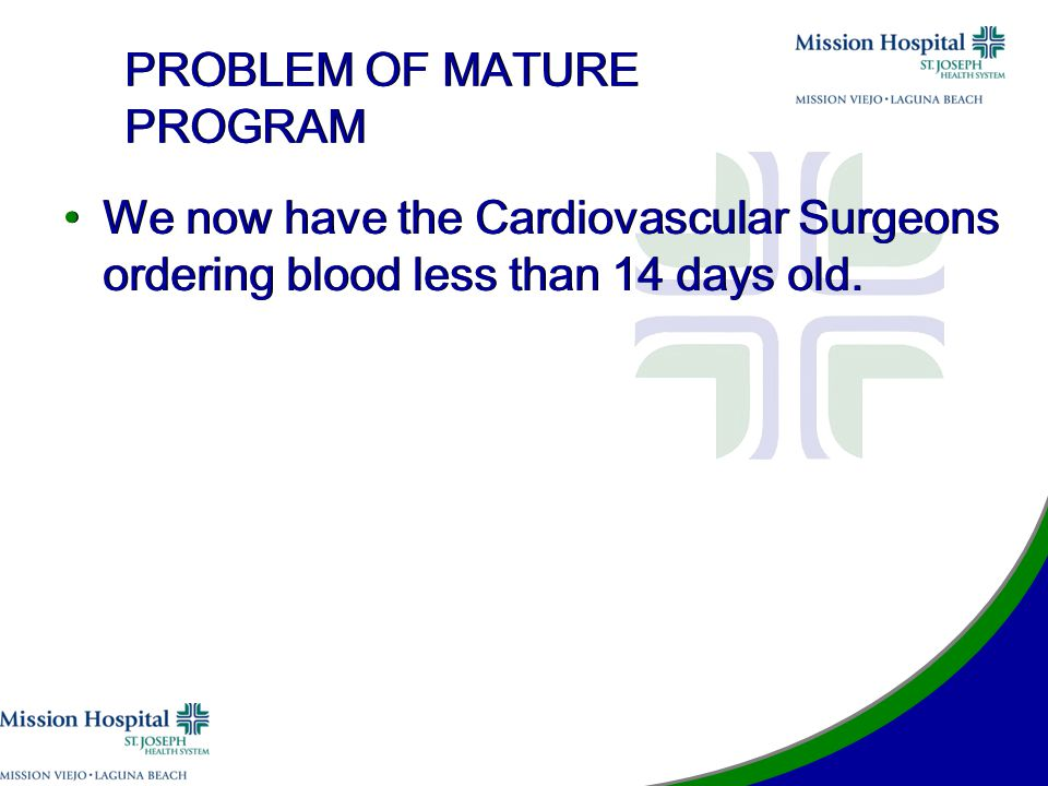 PROBLEM OF MATURE PROGRAM We now have the Cardiovascular Surgeons ordering blood less than 14 days old.
