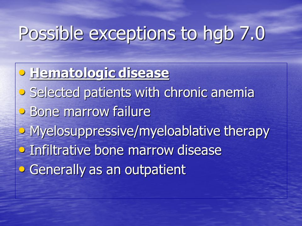 Possible exceptions to hgb 7.0 Hematologic disease Hematologic disease Selected patients with chronic anemia Selected patients with chronic anemia Bone marrow failure Bone marrow failure Myelosuppressive/myeloablative therapy Myelosuppressive/myeloablative therapy Infiltrative bone marrow disease Infiltrative bone marrow disease Generally as an outpatient Generally as an outpatient