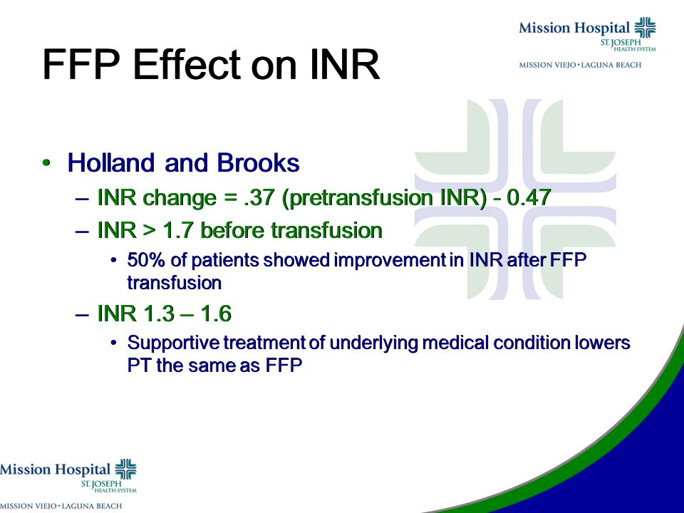FFP Effect on INR Holland and Brooks –INR change =.37 (pretransfusion INR) - 0.47 –INR > 1.7 before transfusion 50% of patients showed improvement in INR after FFP transfusion –INR 1.3 – 1.6 Supportive treatment of underlying medical condition lowers PT the same as FFP Holland and Brooks –INR change =.37 (pretransfusion INR) - 0.47 –INR > 1.7 before transfusion 50% of patients showed improvement in INR after FFP transfusion –INR 1.3 – 1.6 Supportive treatment of underlying medical condition lowers PT the same as FFP