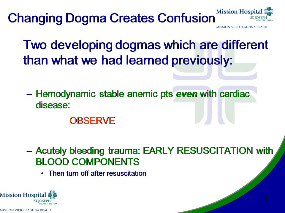 Changing Dogma Creates Confusion Two developing dogmas which are different than what we had learned previously: –Hemodynamic stable anemic pts even with cardiac disease: OBSERVE –Acutely bleeding trauma: EARLY RESUSCITATION with BLOOD COMPONENTS Then turn off after resuscitation Two developing dogmas which are different than what we had learned previously: –Hemodynamic stable anemic pts even with cardiac disease: OBSERVE –Acutely bleeding trauma: EARLY RESUSCITATION with BLOOD COMPONENTS Then turn off after resuscitation 8