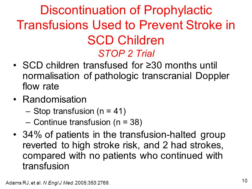 10 Discontinuation of Prophylactic Transfusions Used to Prevent Stroke in SCD Children STOP 2 Trial SCD children transfused for ≥30 months until normalisation of pathologic transcranial Doppler flow rate Randomisation –Stop transfusion (n = 41) –Continue transfusion (n = 38) 34% of patients in the transfusion-halted group reverted to high stroke risk, and 2 had strokes, compared with no patients who continued with transfusion Adams RJ, et al.