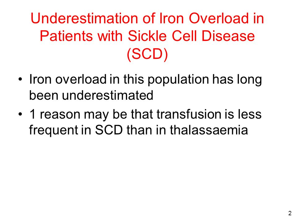 2 Underestimation of Iron Overload in Patients with Sickle Cell Disease (SCD) Iron overload in this population has long been underestimated 1 reason may be that transfusion is less frequent in SCD than in thalassaemia