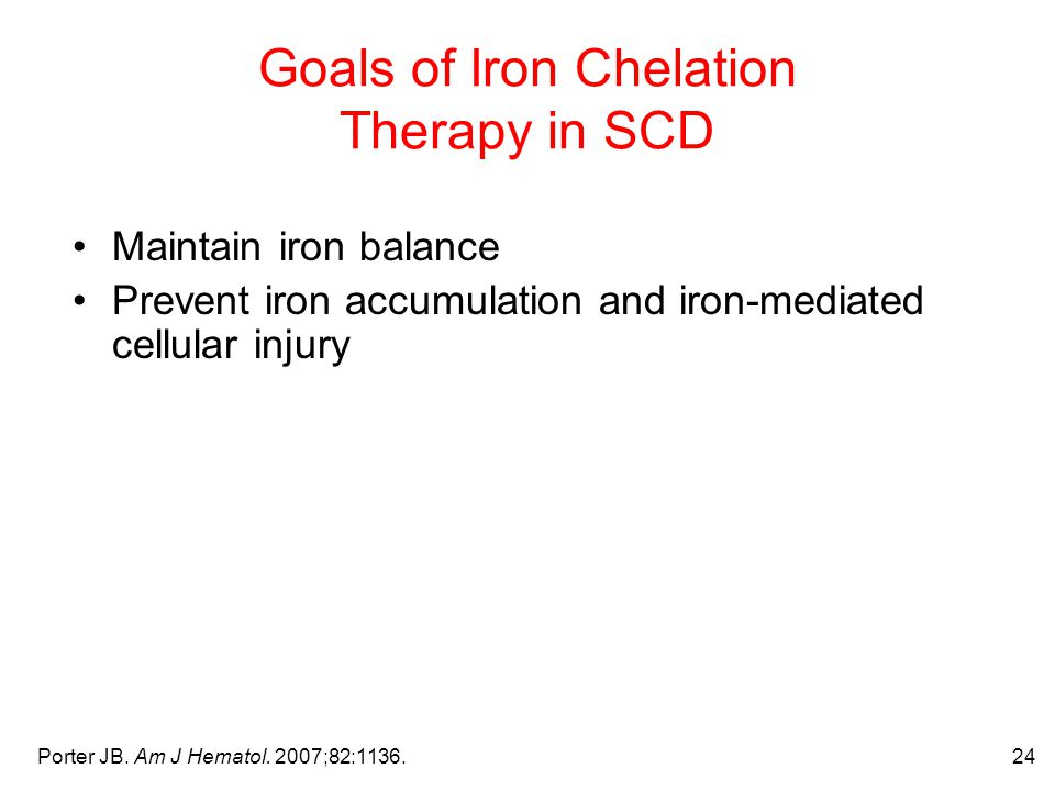 24 Goals of Iron Chelation Therapy in SCD Maintain iron balance Prevent iron accumulation and iron-mediated cellular injury Porter JB.