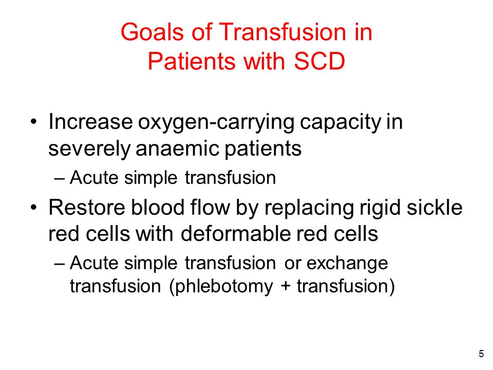 5 Goals of Transfusion in Patients with SCD Increase oxygen-carrying capacity in severely anaemic patients –Acute simple transfusion Restore blood flow by replacing rigid sickle red cells with deformable red cells –Acute simple transfusion or exchange transfusion (phlebotomy + transfusion)