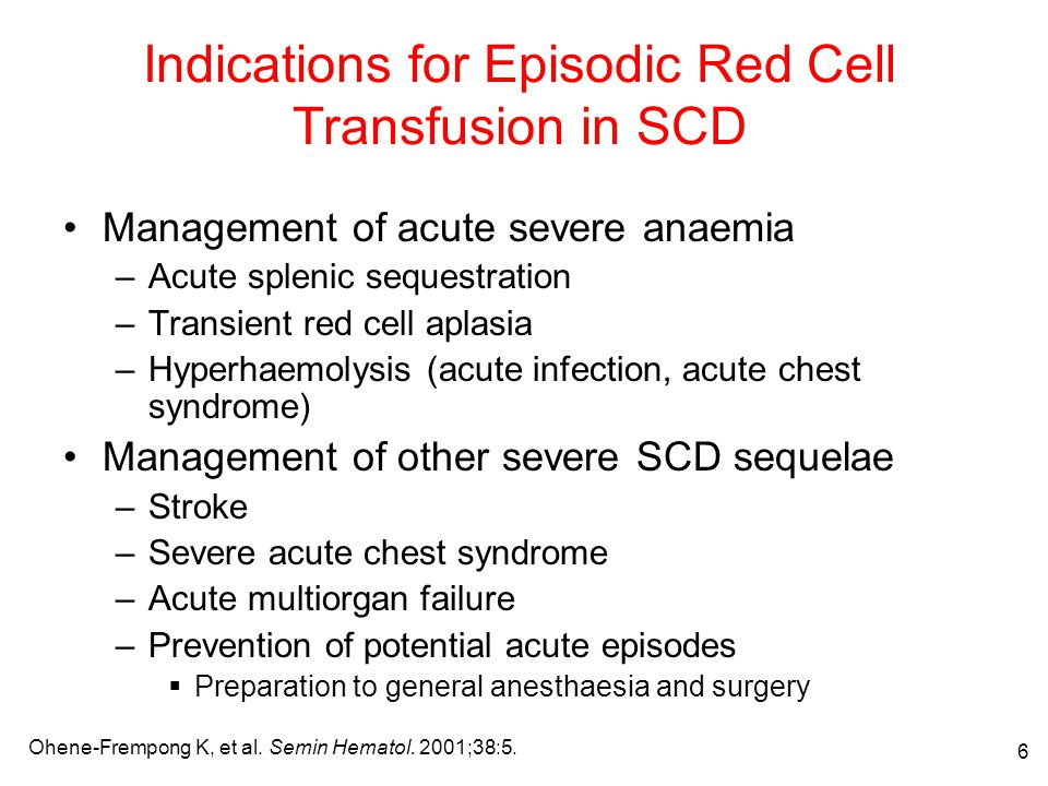 7 Indications for Chronic Transfusion Therapy in SCD 1 Primary stroke prevention (STOP trial 2 ) Prevention of stroke recurrence Acute chest syndrome, chronic hypoxic lung disease, or pulmonary hypertension Chronic renal and heart failure Chronic debilitating pain Controversial indications –Recurrent priapism –Silent cerebral infarct –Short programs: leg ulcer, growth and developmental delay –Pregnancy 3 1.