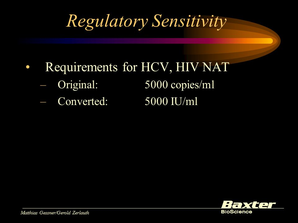 Matthias Gessner/Gerold Zerlauth Regulatory Sensitivity Requirements for HCV, HIV NAT –Original:5000 copies/ml –Converted:5000 IU/ml