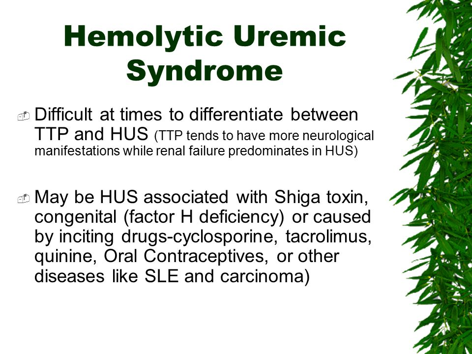 Hemolytic Uremic Syndrome  Difficult at times to differentiate between TTP and HUS (TTP tends to have more neurological manifestations while renal fa