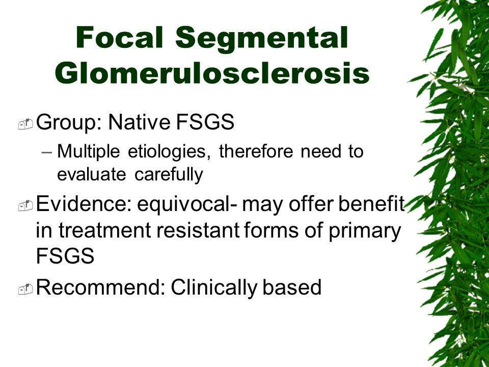 Focal Segmental Glomerulosclerosis  Group: Native FSGS –Multiple etiologies, therefore need to evaluate carefully  Evidence: equivocal- may offer be