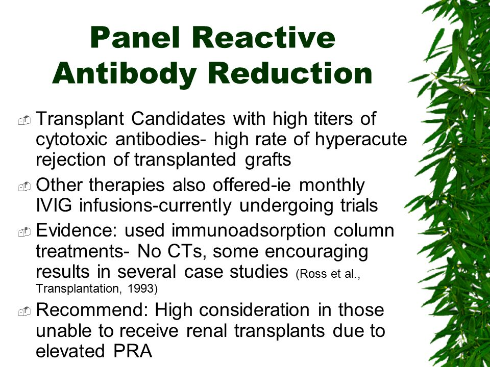 Panel Reactive Antibody Reduction  Transplant Candidates with high titers of cytotoxic antibodies- high rate of hyperacute rejection of transplanted