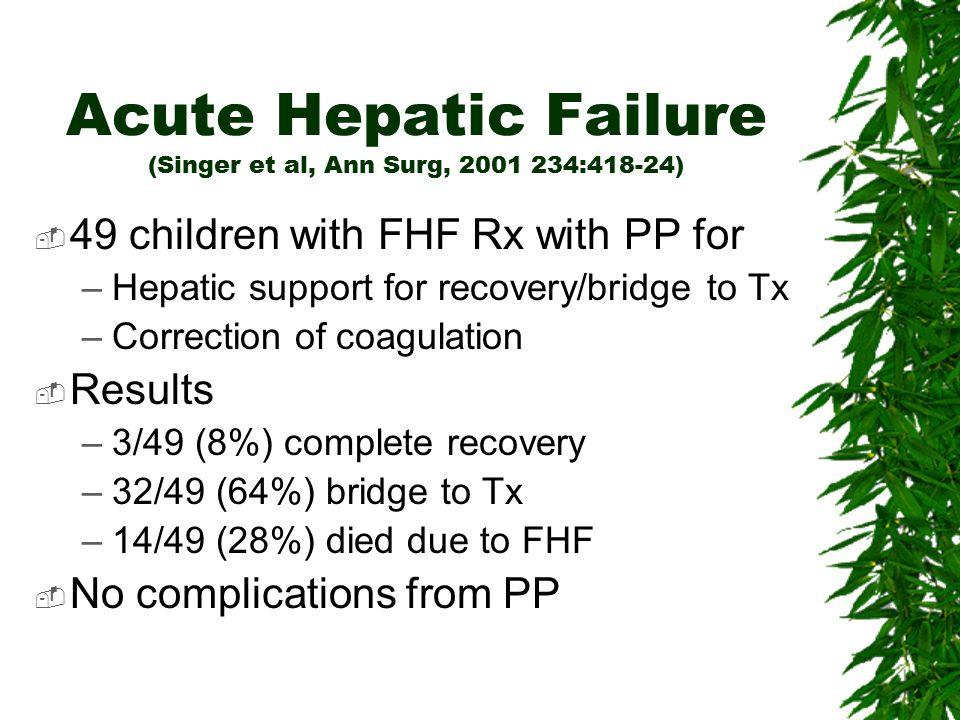 Acute Hepatic Failure (Singer et al, Ann Surg, 2001 234:418-24)  49 children with FHF Rx with PP for –Hepatic support for recovery/bridge to Tx –Corr