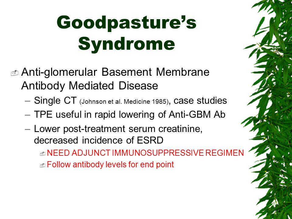 Goodpasture's Syndrome  Anti-glomerular Basement Membrane Antibody Mediated Disease –Single CT (Johnson et al. Medicine 1985), case studies –TPE usef