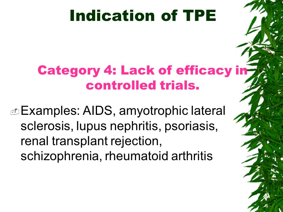 Indication of TPE Category 4: Lack of efficacy in controlled trials.  Examples: AIDS, amyotrophic lateral sclerosis, lupus nephritis, psoriasis, rena