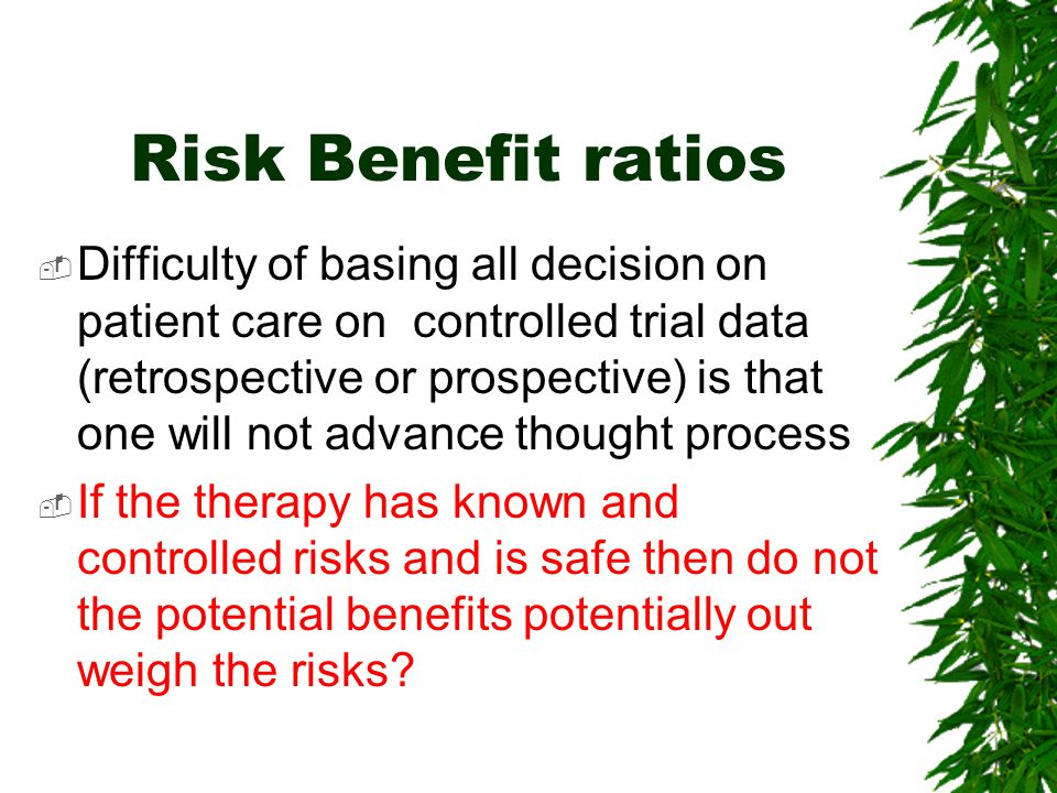 Risk Benefit ratios  Difficulty of basing all decision on patient care on controlled trial data (retrospective or prospective) is that one will not a