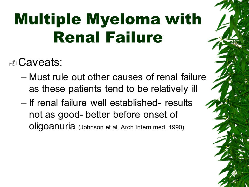 Multiple Myeloma with Renal Failure  Caveats: –Must rule out other causes of renal failure as these patients tend to be relatively ill –If renal fail