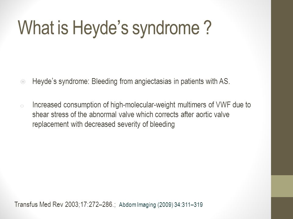 What is Heyde ' s syndrome ?  Heyde ' s syndrome: Bleeding from angiectasias in patients with AS. o Increased consumption of high-molecular-weight mu