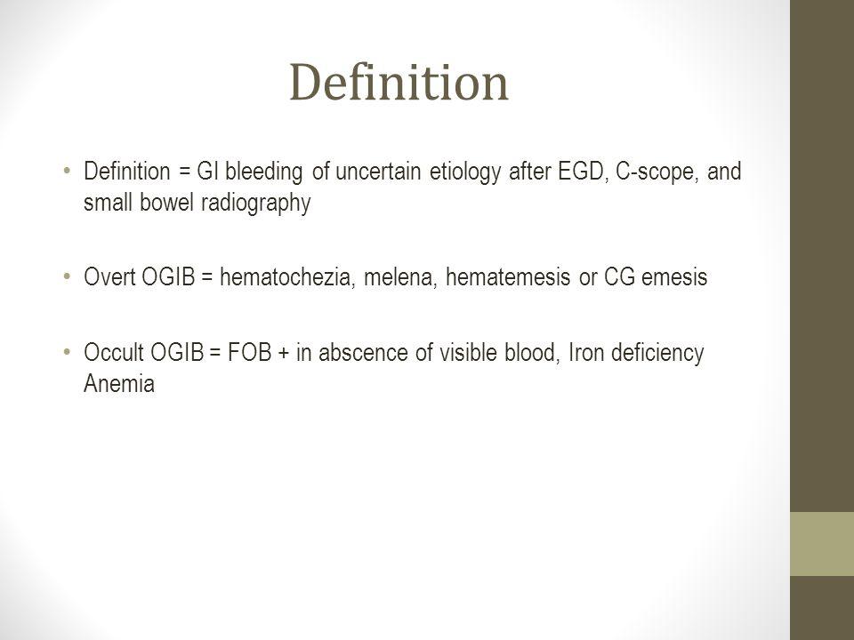 Definition Definition = GI bleeding of uncertain etiology after EGD, C-scope, and small bowel radiography Overt OGIB = hematochezia, melena, hematemes