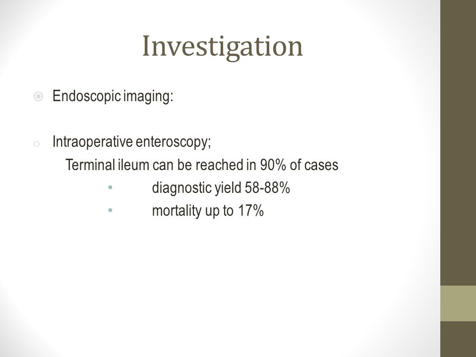 Investigation  Endoscopic imaging: o Intraoperative enteroscopy; Terminal ileum can be reached in 90% of cases diagnostic yield 58-88% mortality up t