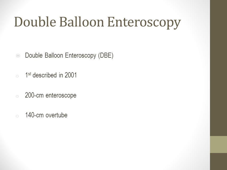 Double Balloon Enteroscopy  Double Balloon Enteroscopy (DBE) o 1 st described in 2001 o 200-cm enteroscope o 140-cm overtube