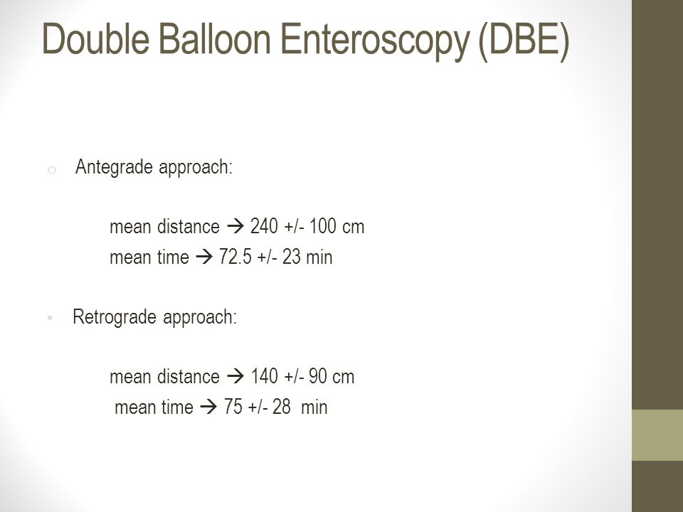 Double Balloon Enteroscopy (DBE) o Antegrade approach: mean distance  240 +/- 100 cm mean time  72.5 +/- 23 min Retrograde approach: mean distance 