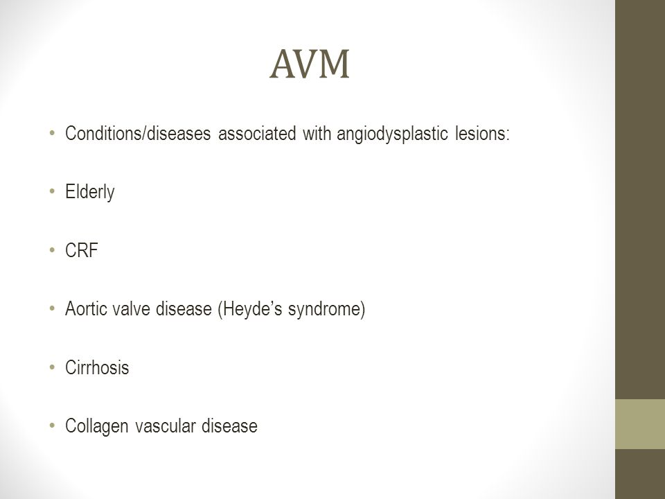 AVM Conditions/diseases associated with angiodysplastic lesions: Elderly CRF Aortic valve disease (Heyde ' s syndrome) Cirrhosis Collagen vascular dis