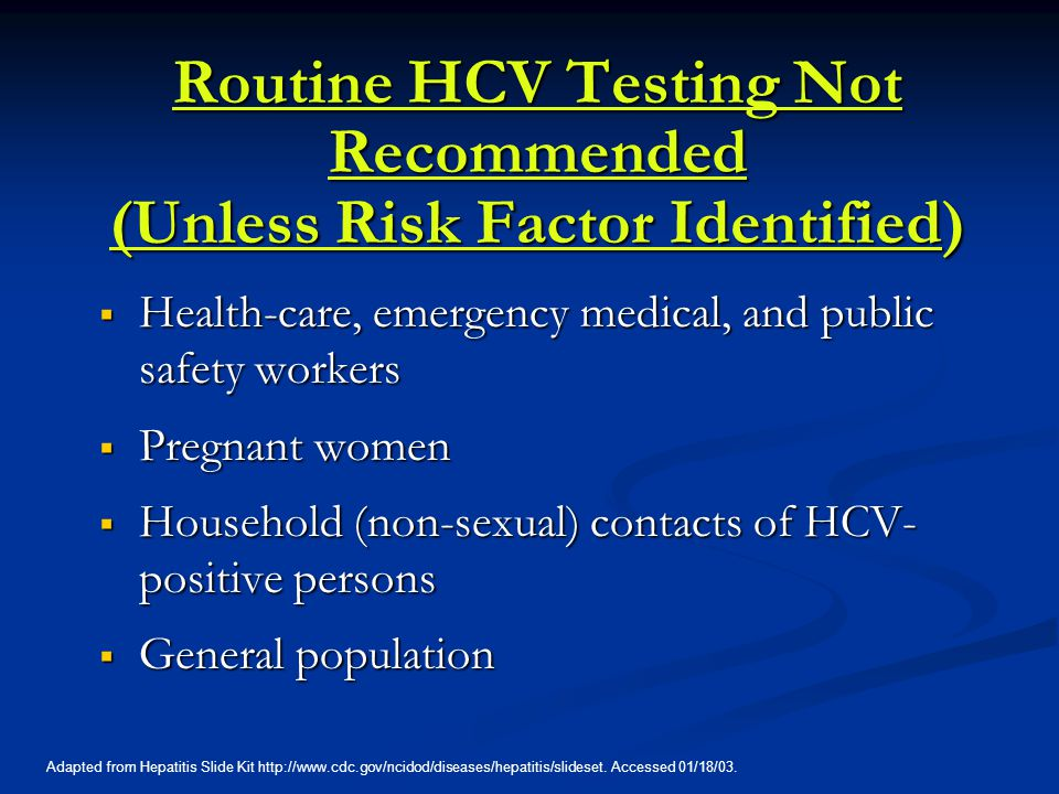 Routine HCV Testing Not Recommended (Unless Risk Factor Identified)  Health-care, emergency medical, and public safety workers  Pregnant women  Household (non-sexual) contacts of HCV- positive persons  General population Adapted from Hepatitis Slide Kit http://www.cdc.gov/ncidod/diseases/hepatitis/slideset.