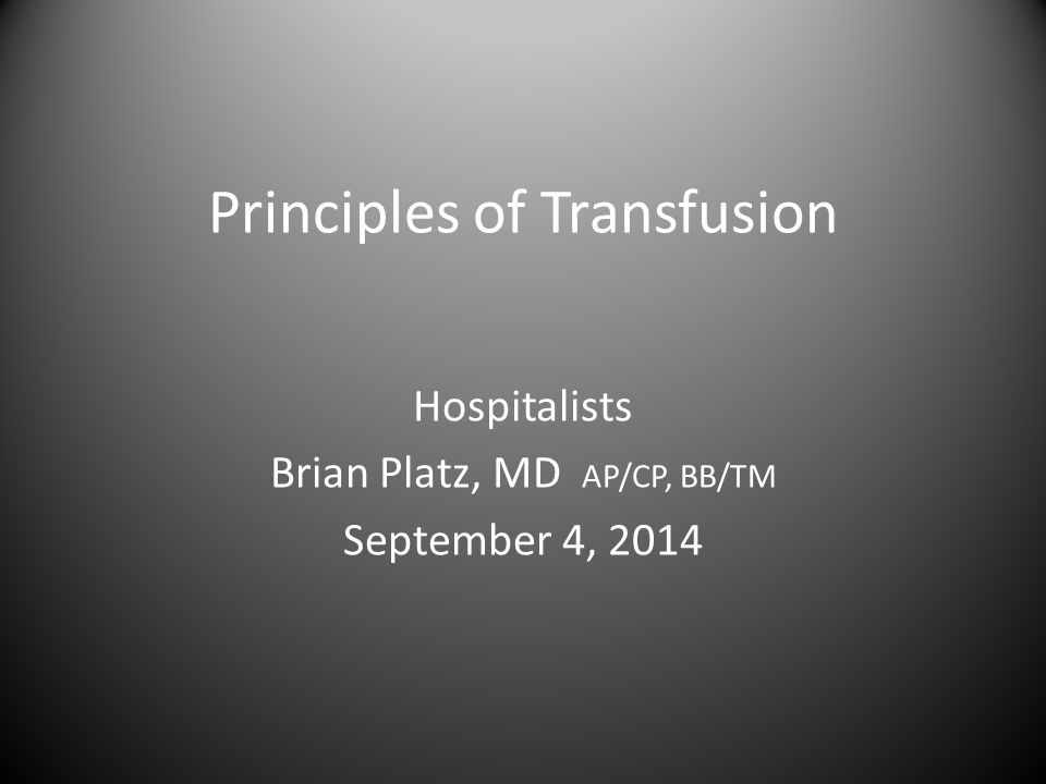 Principles of Transfusion Hospitalists Brian Platz, MD AP/CP, BB/TM September 4, 2014