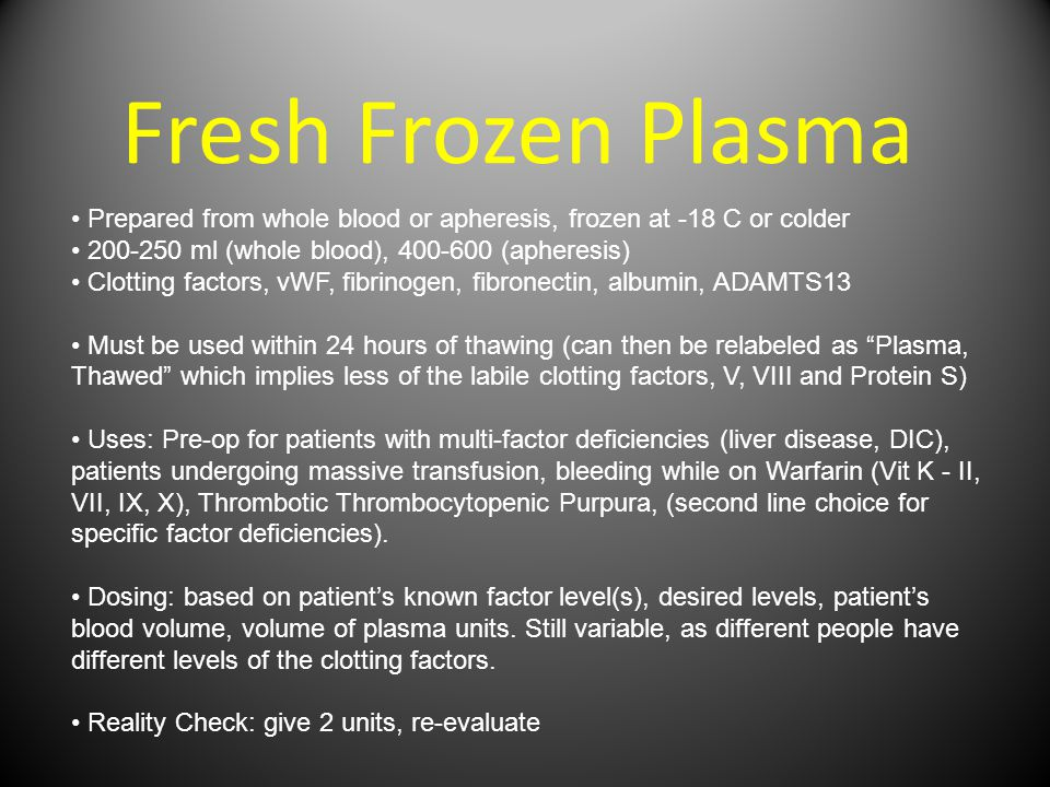 Fresh Frozen Plasma Prepared from whole blood or apheresis, frozen at -18 C or colder 200-250 ml (whole blood), 400-600 (apheresis) Clotting factors, vWF, fibrinogen, fibronectin, albumin, ADAMTS13 Must be used within 24 hours of thawing (can then be relabeled as Plasma, Thawed which implies less of the labile clotting factors, V, VIII and Protein S) Uses: Pre-op for patients with multi-factor deficiencies (liver disease, DIC), patients undergoing massive transfusion, bleeding while on Warfarin (Vit K - II, VII, IX, X), Thrombotic Thrombocytopenic Purpura, (second line choice for specific factor deficiencies).