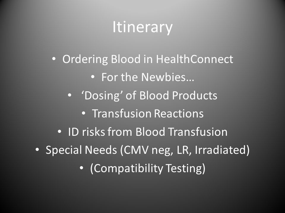 Itinerary Ordering Blood in HealthConnect For the Newbies… 'Dosing' of Blood Products Transfusion Reactions ID risks from Blood Transfusion Special Needs (CMV neg, LR, Irradiated) (Compatibility Testing)