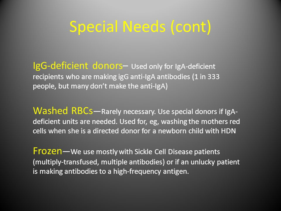 Special Needs (cont) IgG-deficient donors– Used only for IgA-deficient recipients who are making igG anti-IgA antibodies (1 in 333 people, but many don't make the anti-IgA) Washed RBCs — Rarely necessary.