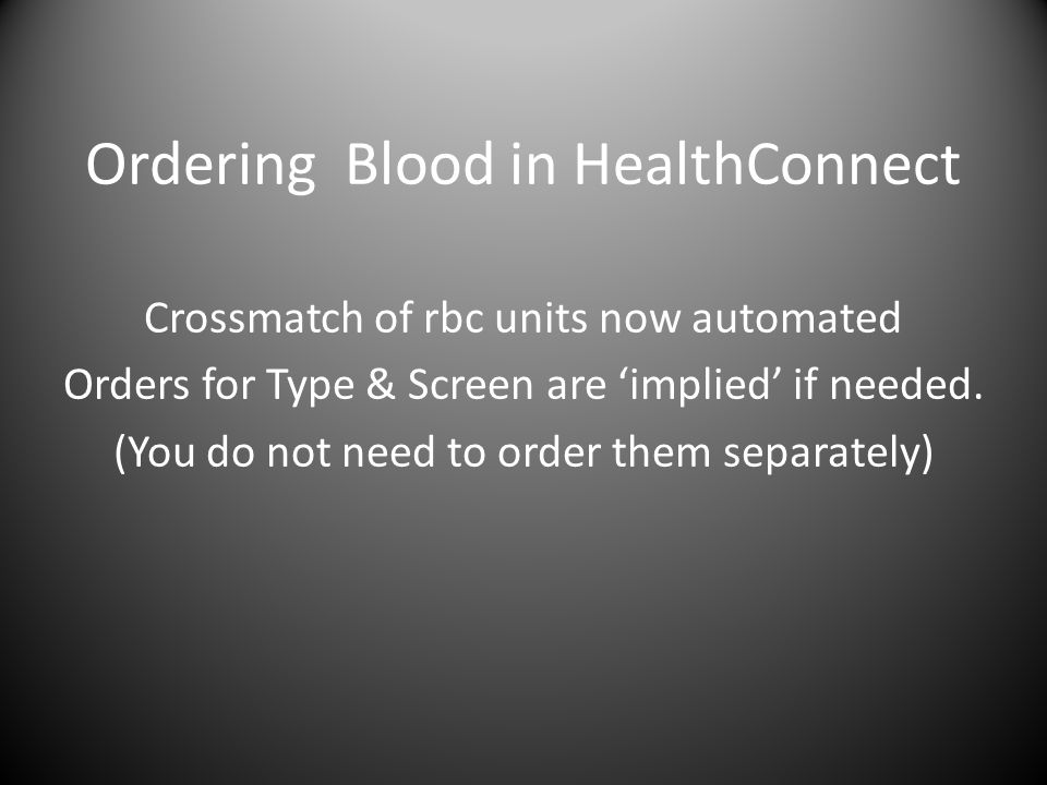 Ordering Blood in HealthConnect Crossmatch of rbc units now automated Orders for Type & Screen are 'implied' if needed.