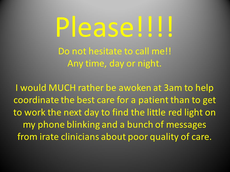 Please!!!. Do not hesitate to call me!. Any time, day or night.